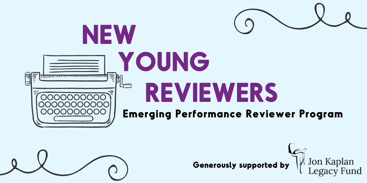 """Graphic displaying the shape of a type writer with the words """"New Young Reviewers; Emerging Performance Reviewer Program"""" next to it. The bottom corner reads """"Generously supported by the John Kaplan Legacy Fund"""""""